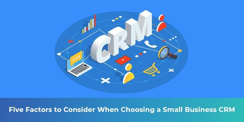 Five Factors to Consider When Choosing a Small Business CRM